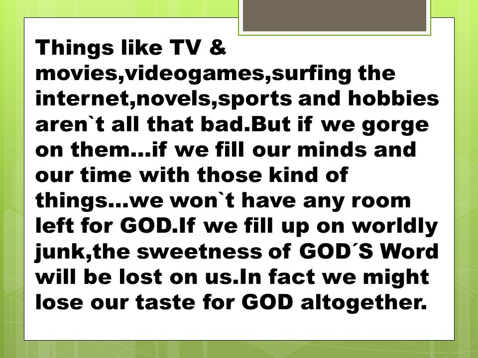 Things like TV & movies,videogames,surfing the internet,novels,sports and hobbies aren`t all that bad.But if we gorge on them…if we fill our minds and our time with those kind of things…we won`t have any room left for GOD.If we fill up on worldly junk,the sweetness of GOD´S Word will be lost on us.In fact we might lose our taste for GOD altogether.