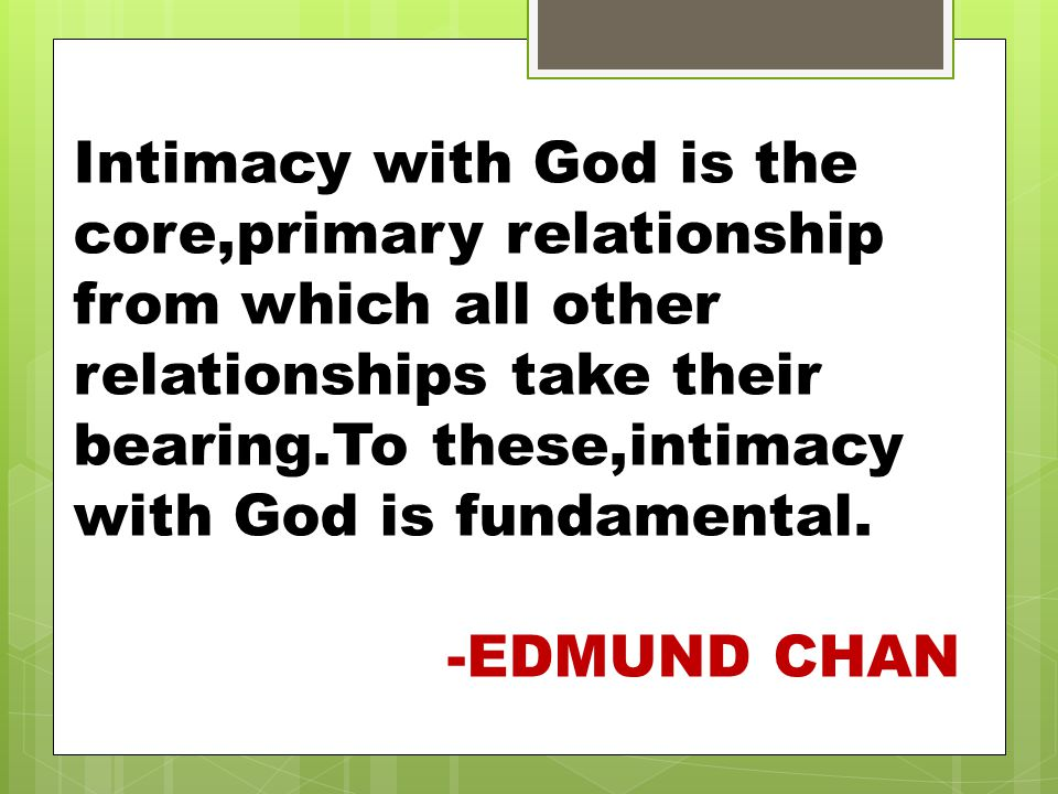 Intimacy with God is the core,primary relationship from which all other relationships take their bearing.To these,intimacy with God is fundamental.