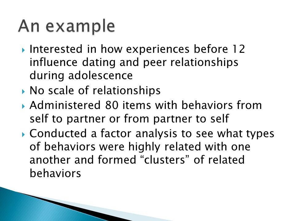  Interested in how experiences before 12 influence dating and peer relationships during adolescence  No scale of relationships  Administered 80 items with behaviors from self to partner or from partner to self  Conducted a factor analysis to see what types of behaviors were highly related with one another and formed clusters of related behaviors