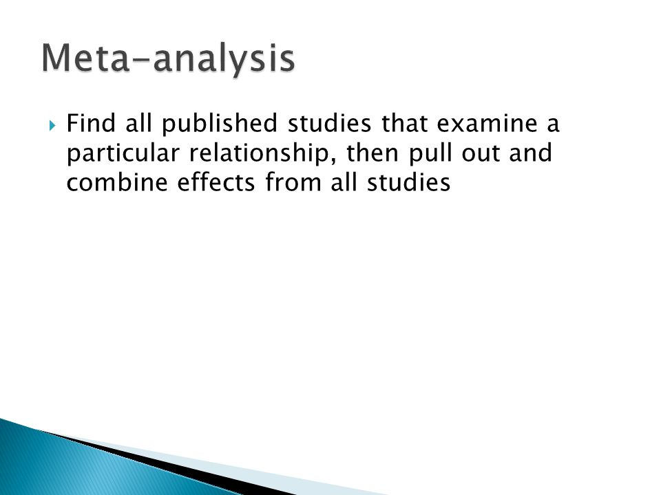  Find all published studies that examine a particular relationship, then pull out and combine effects from all studies