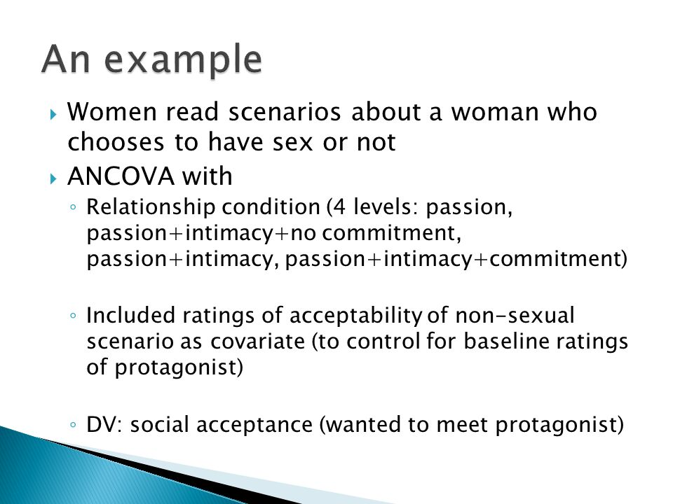  Women read scenarios about a woman who chooses to have sex or not  ANCOVA with ◦ Relationship condition (4 levels: passion, passion+intimacy+no commitment, passion+intimacy, passion+intimacy+commitment) ◦ Included ratings of acceptability of non-sexual scenario as covariate (to control for baseline ratings of protagonist) ◦ DV: social acceptance (wanted to meet protagonist)
