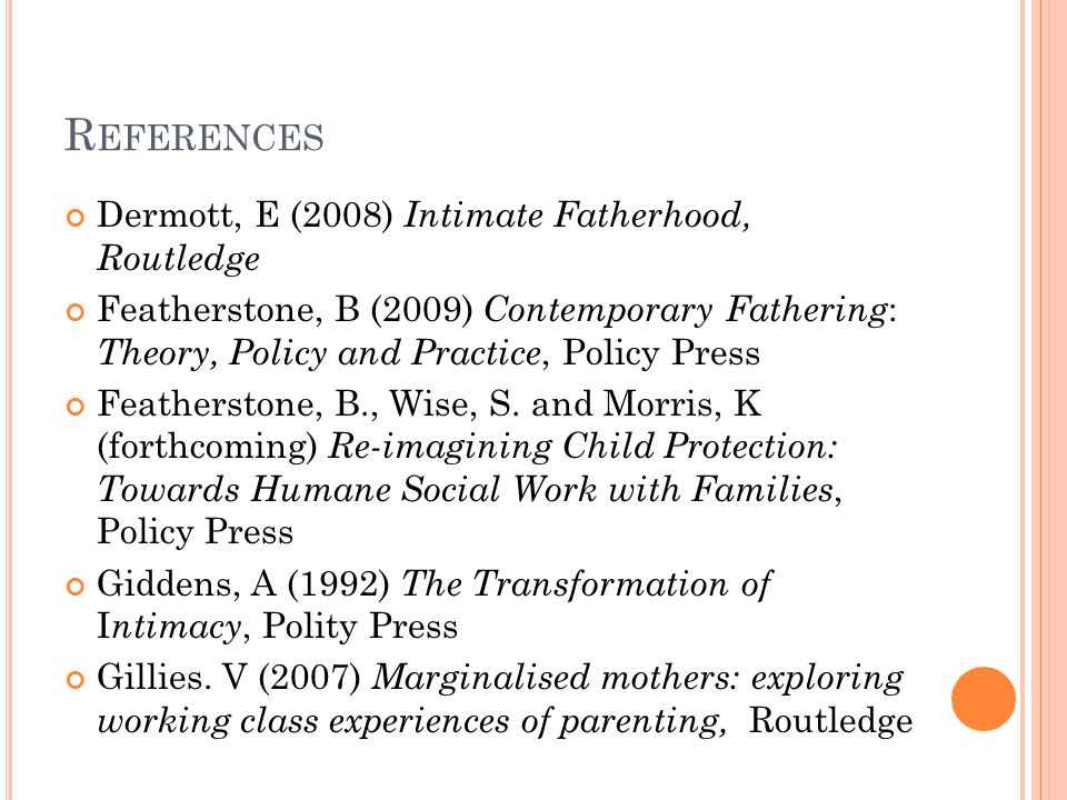 R EFERENCES Dermott, E (2008) Intimate Fatherhood, Routledge Featherstone, B (2009) Contemporary Fathering : Theory, Policy and Practice, Policy Press Featherstone, B., Wise, S.