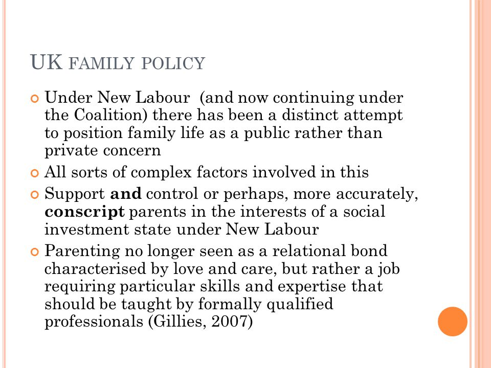 UK FAMILY POLICY Under New Labour (and now continuing under the Coalition) there has been a distinct attempt to position family life as a public rather than private concern All sorts of complex factors involved in this Support and control or perhaps, more accurately, conscript parents in the interests of a social investment state under New Labour Parenting no longer seen as a relational bond characterised by love and care, but rather a job requiring particular skills and expertise that should be taught by formally qualified professionals (Gillies, 2007)