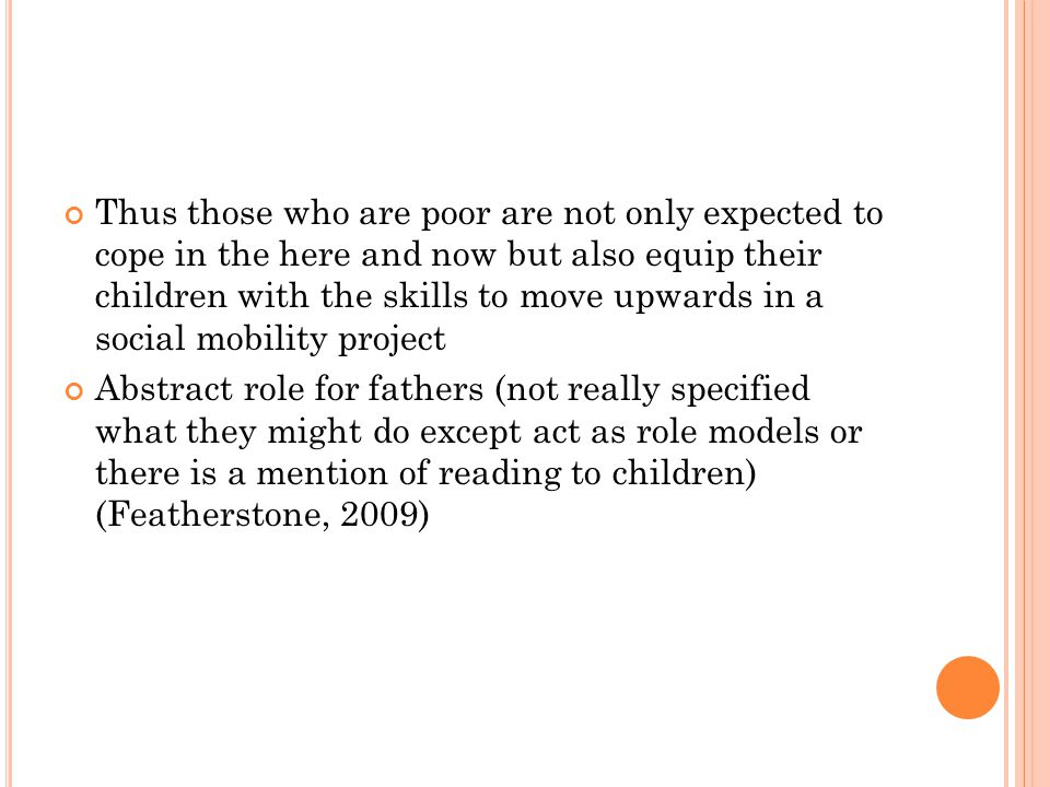 Thus those who are poor are not only expected to cope in the here and now but also equip their children with the skills to move upwards in a social mobility project Abstract role for fathers (not really specified what they might do except act as role models or there is a mention of reading to children) (Featherstone, 2009)
