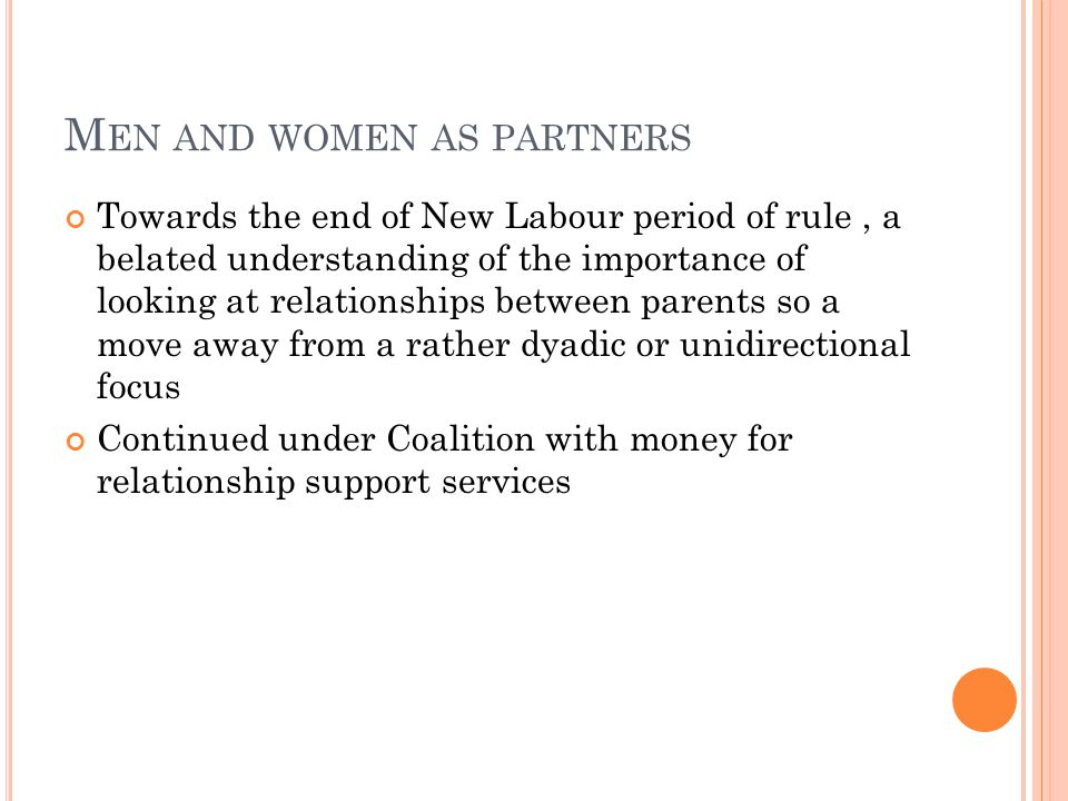 M EN AND WOMEN AS PARTNERS Towards the end of New Labour period of rule, a belated understanding of the importance of looking at relationships between parents so a move away from a rather dyadic or unidirectional focus Continued under Coalition with money for relationship support services