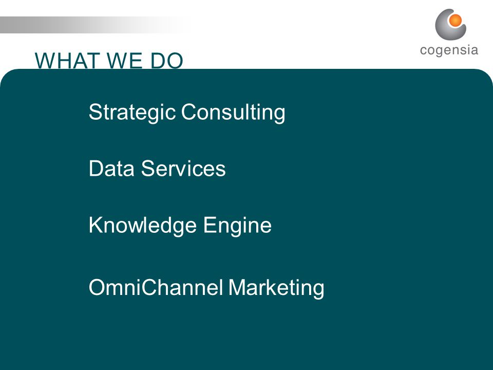 9 I N T E L L I G E N C E T H A T C O M P E L S WHAT WE DO Strategic Consulting Data Services Knowledge Engine OmniChannel Marketing