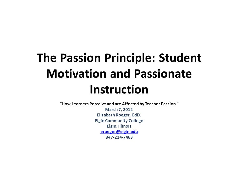 The Passion Principle: Student Motivation and Passionate Instruction How Learners Perceive and are Affected by Teacher Passion March 7, 2012 Elizabeth Roeger, EdD.
