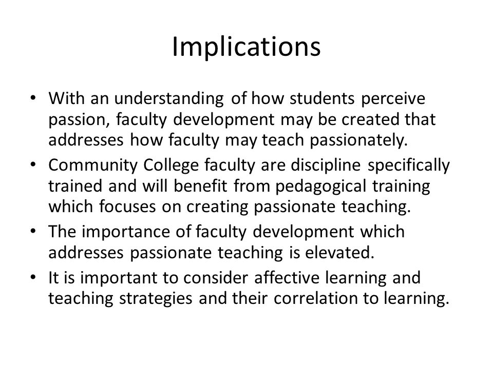 Implications With an understanding of how students perceive passion, faculty development may be created that addresses how faculty may teach passionately.