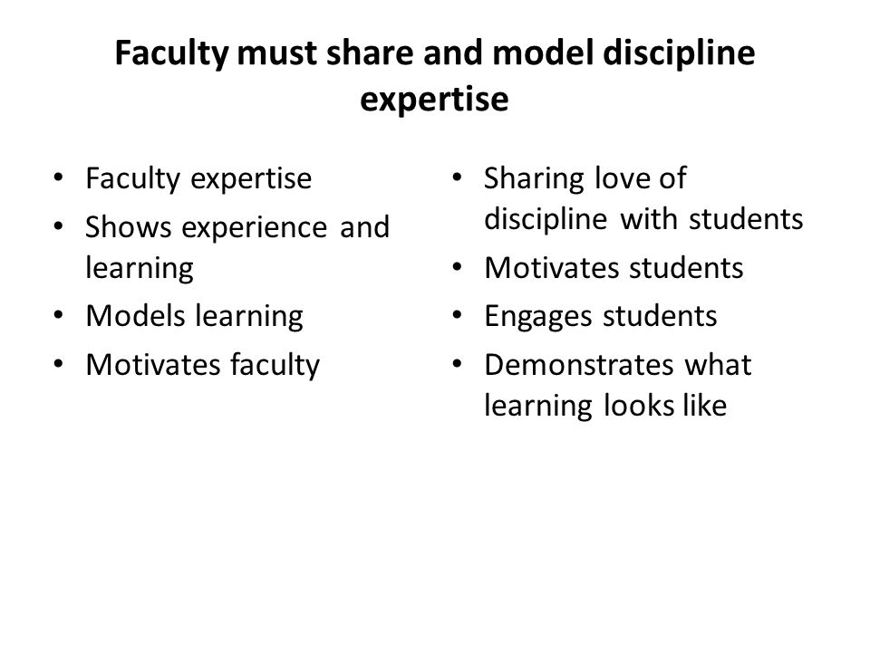Faculty must share and model discipline expertise Faculty expertise Shows experience and learning Models learning Motivates faculty Sharing love of discipline with students Motivates students Engages students Demonstrates what learning looks like