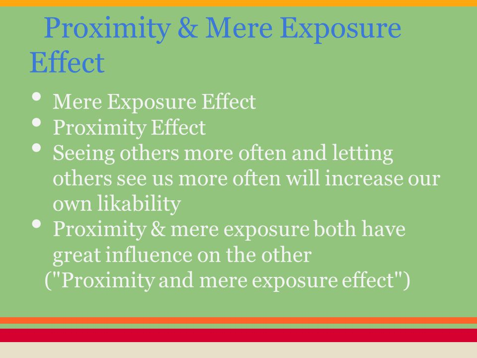 Proximity & Mere Exposure Effect Mere Exposure Effect Proximity Effect Seeing others more often and letting others see us more often will increase our own likability Proximity & mere exposure both have great influence on the other ( Proximity and mere exposure effect )