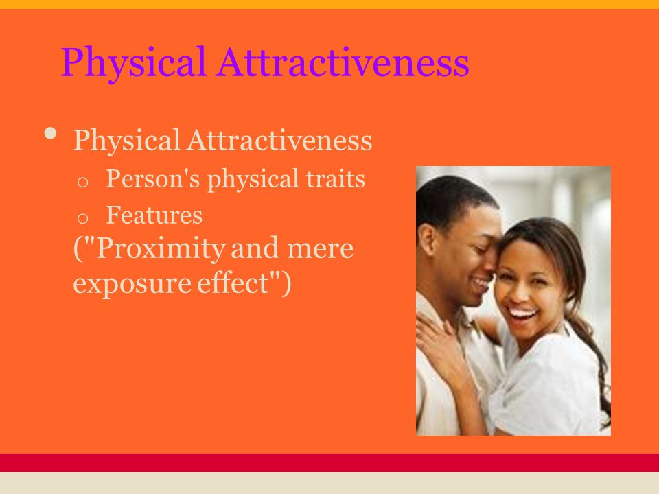 Physical Attractiveness o Person s physical traits o Features ( Proximity and mere exposure effect )