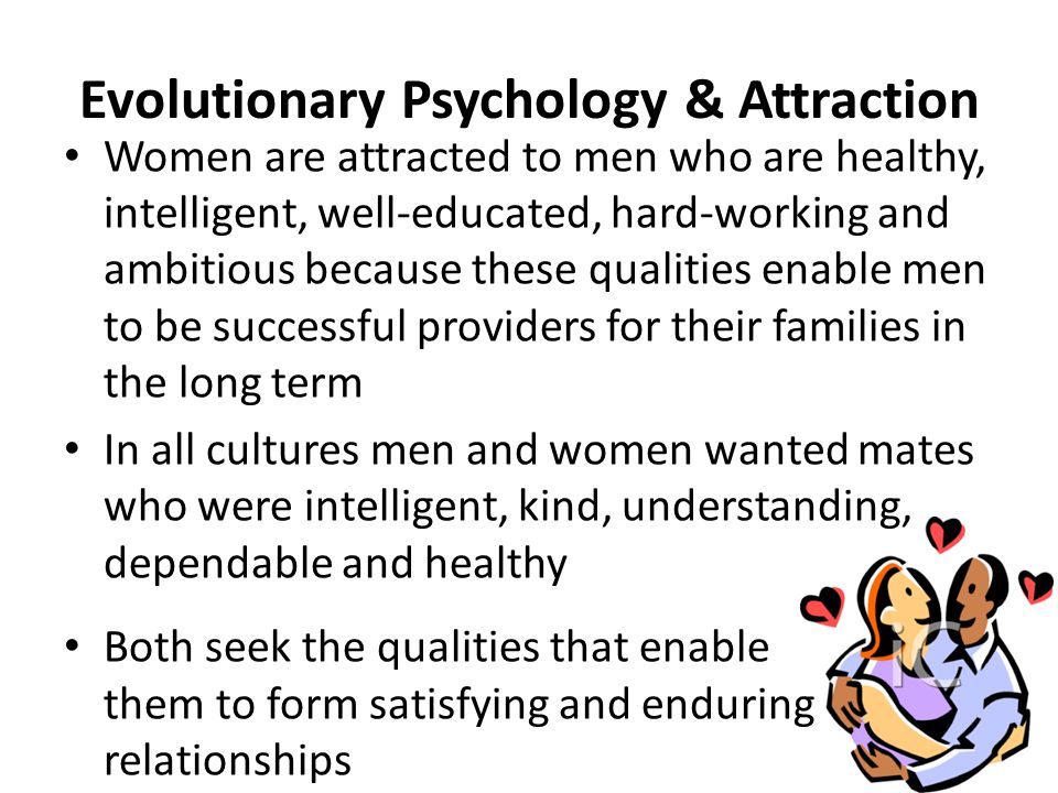 Evolutionary Psychology & Attraction Women are attracted to men who are healthy, intelligent, well-educated, hard-working and ambitious because these qualities enable men to be successful providers for their families in the long term In all cultures men and women wanted mates who were intelligent, kind, understanding, dependable and healthy Both seek the qualities that enable them to form satisfying and enduring relationships