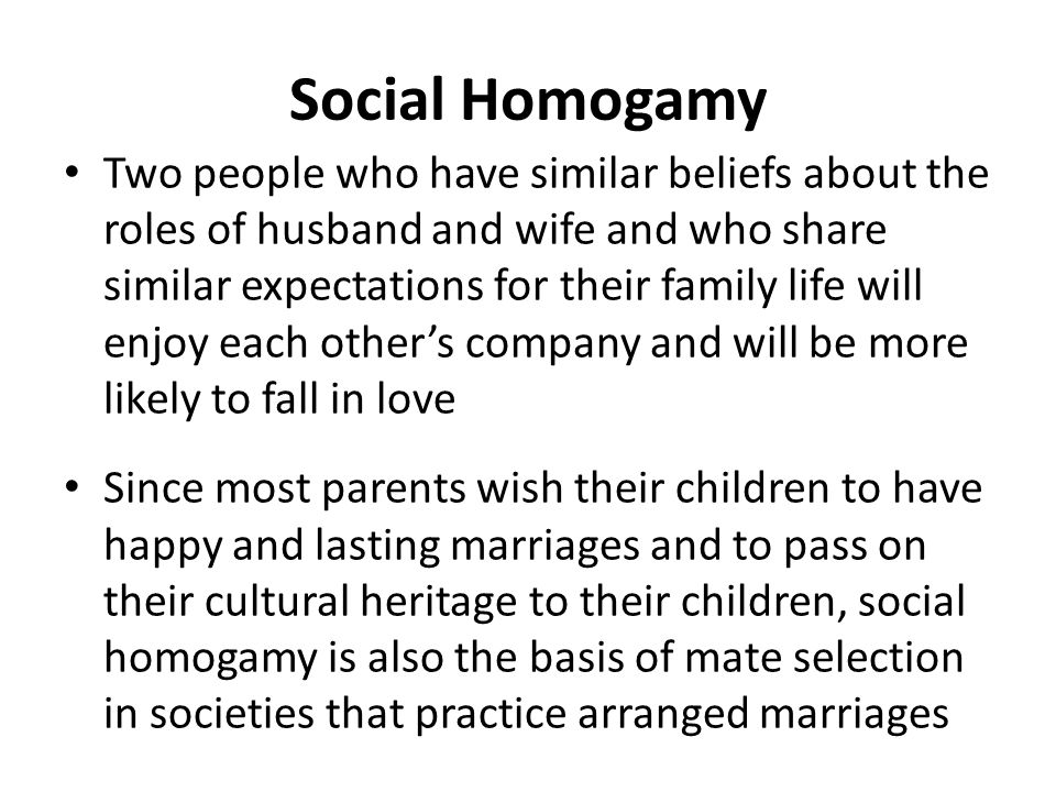 Social Homogamy Two people who have similar beliefs about the roles of husband and wife and who share similar expectations for their family life will enjoy each other's company and will be more likely to fall in love Since most parents wish their children to have happy and lasting marriages and to pass on their cultural heritage to their children, social homogamy is also the basis of mate selection in societies that practice arranged marriages