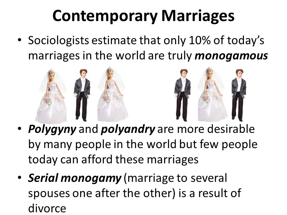 Contemporary Marriages Sociologists estimate that only 10% of today's marriages in the world are truly monogamous Polygyny and polyandry are more desirable by many people in the world but few people today can afford these marriages Serial monogamy (marriage to several spouses one after the other) is a result of divorce