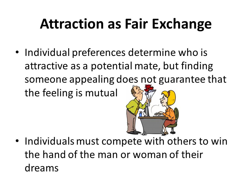 Attraction as Fair Exchange Individual preferences determine who is attractive as a potential mate, but finding someone appealing does not guarantee that the feeling is mutual Individuals must compete with others to win the hand of the man or woman of their dreams
