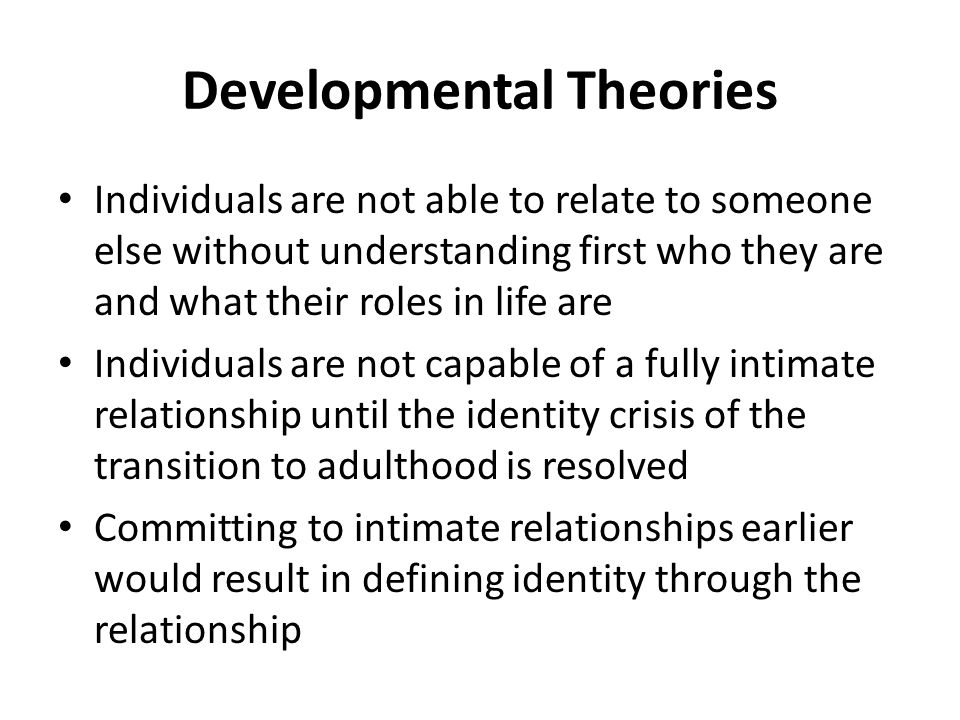 Developmental Theories Individuals are not able to relate to someone else without understanding first who they are and what their roles in life are Individuals are not capable of a fully intimate relationship until the identity crisis of the transition to adulthood is resolved Committing to intimate relationships earlier would result in defining identity through the relationship