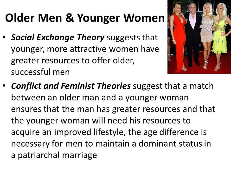 Older Men & Younger Women Social Exchange Theory suggests that younger, more attractive women have greater resources to offer older, successful men Conflict and Feminist Theories suggest that a match between an older man and a younger woman ensures that the man has greater resources and that the younger woman will need his resources to acquire an improved lifestyle, the age difference is necessary for men to maintain a dominant status in a patriarchal marriage