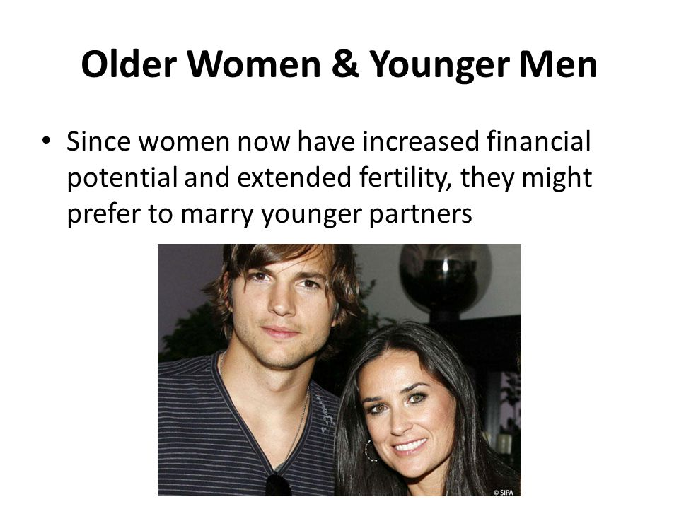 Older Women & Younger Men Since women now have increased financial potential and extended fertility, they might prefer to marry younger partners