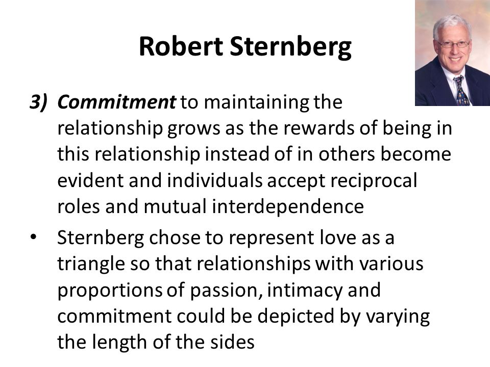 Robert Sternberg 3)Commitment to maintaining the relationship grows as the rewards of being in this relationship instead of in others become evident and individuals accept reciprocal roles and mutual interdependence Sternberg chose to represent love as a triangle so that relationships with various proportions of passion, intimacy and commitment could be depicted by varying the length of the sides