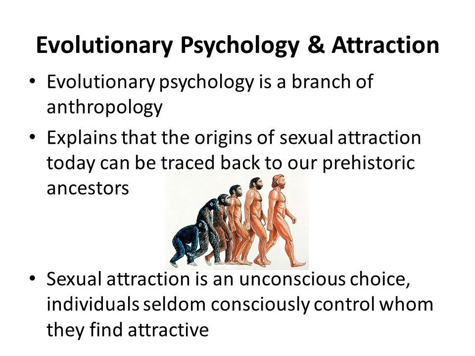Evolutionary Psychology & Attraction Evolutionary psychology is a branch of anthropology Explains that the origins of sexual attraction today can be traced back to our prehistoric ancestors Sexual attraction is an unconscious choice, individuals seldom consciously control whom they find attractive