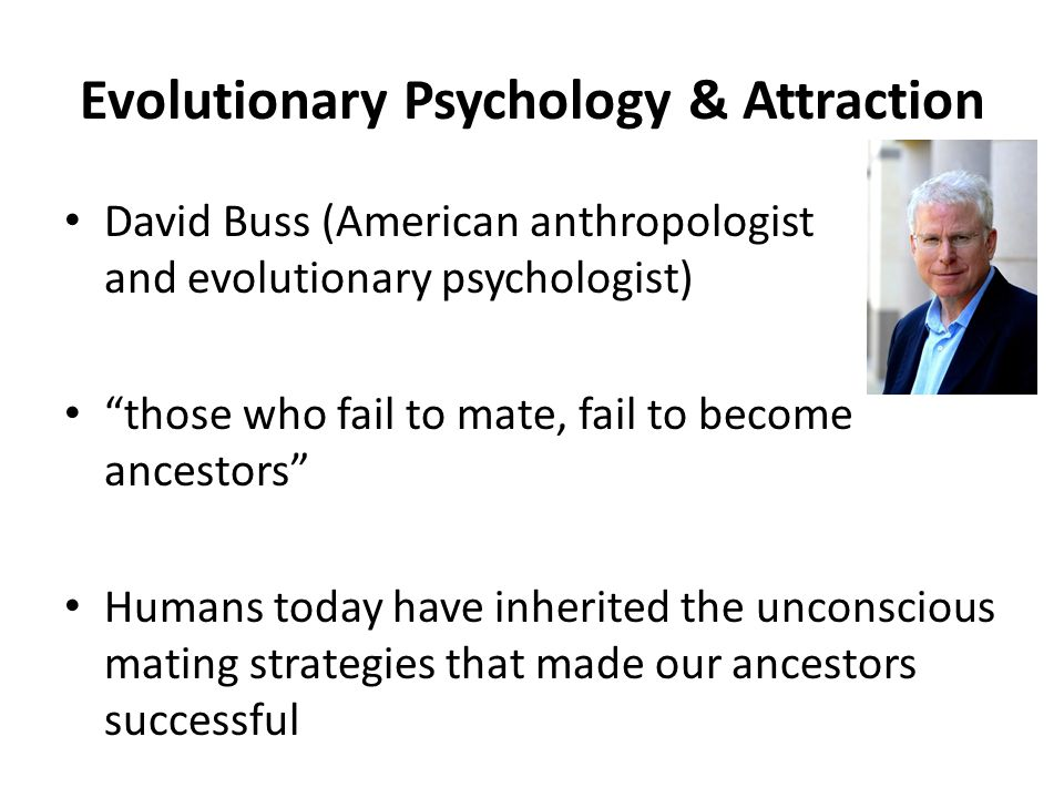 Evolutionary Psychology & Attraction David Buss (American anthropologist and evolutionary psychologist) those who fail to mate, fail to become ancestors Humans today have inherited the unconscious mating strategies that made our ancestors successful