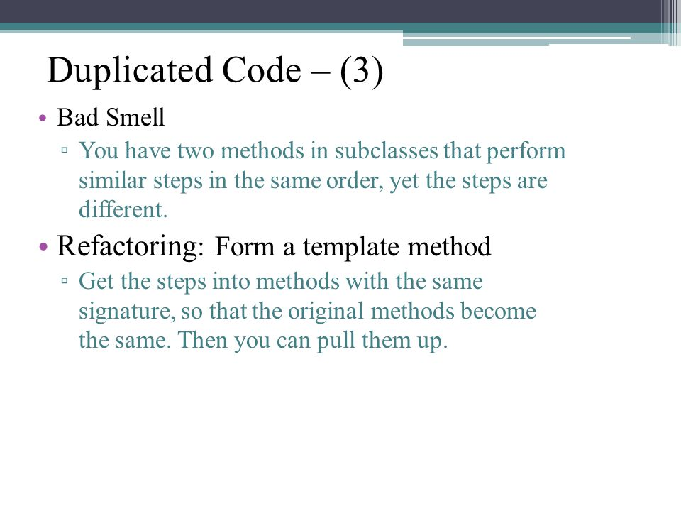 Duplicated Code – (3) Bad Smell ▫ You have two methods in subclasses that perform similar steps in the same order, yet the steps are different.