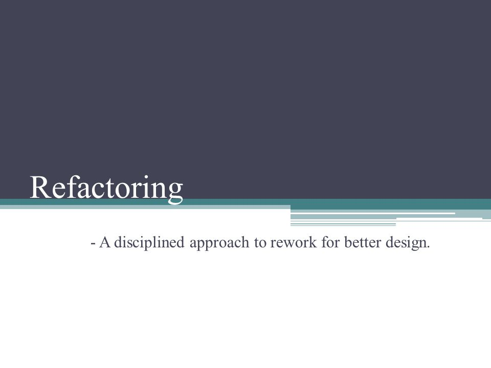 Refactoring - A disciplined approach to rework for better design.