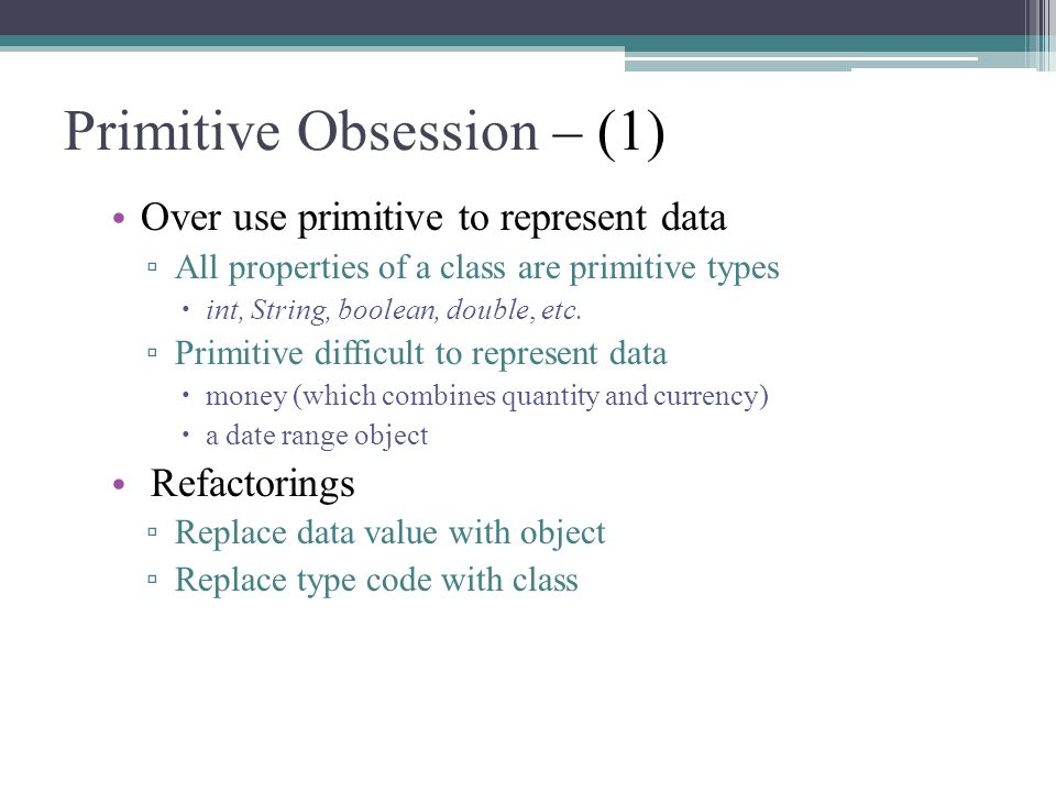 Primitive Obsession – (1) Over use primitive to represent data ▫ All properties of a class are primitive types  int, String, boolean, double, etc.