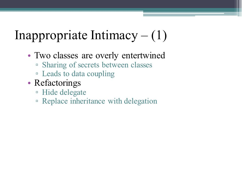 Inappropriate Intimacy – (1) Two classes are overly entertwined ▫ Sharing of secrets between classes ▫ Leads to data coupling Refactorings ▫ Hide delegate ▫ Replace inheritance with delegation