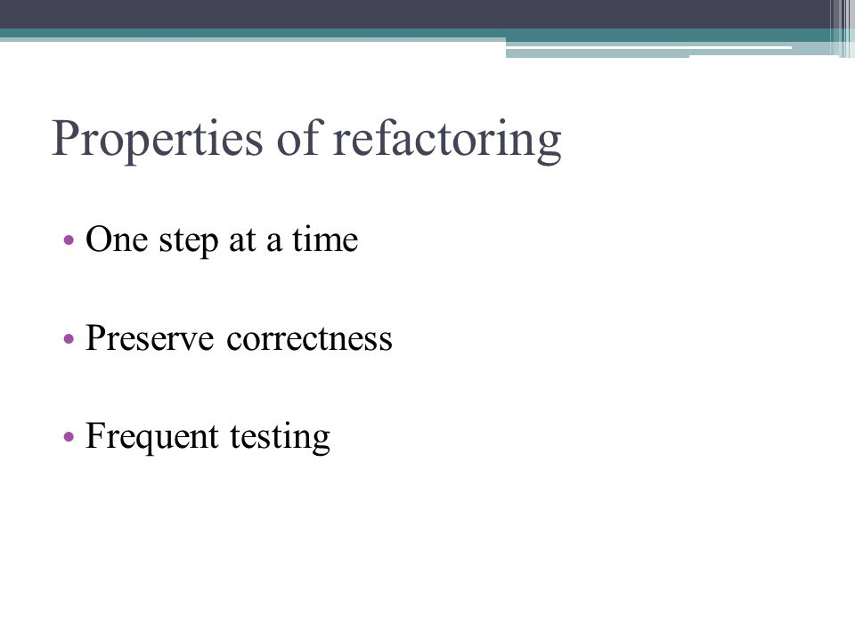 Properties of refactoring One step at a time Preserve correctness Frequent testing