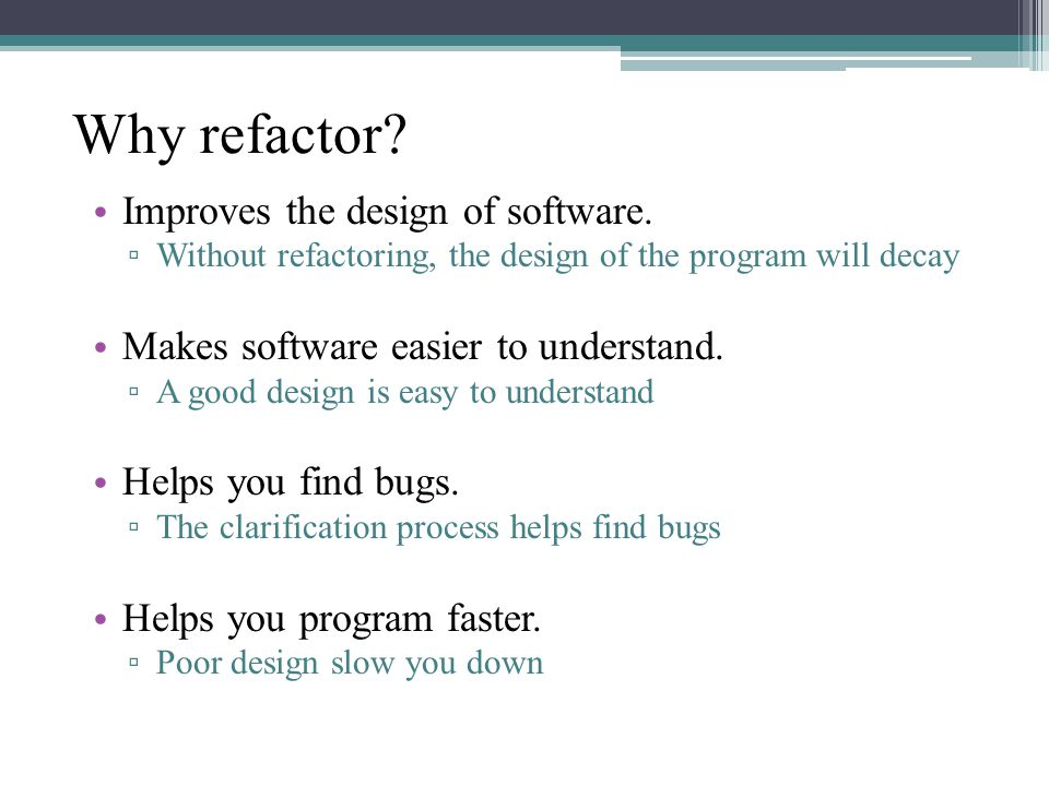Why refactor. Improves the design of software.
