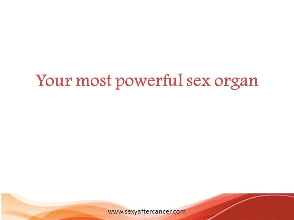 Your most powerful sex organ www.sexyaftercancer.com