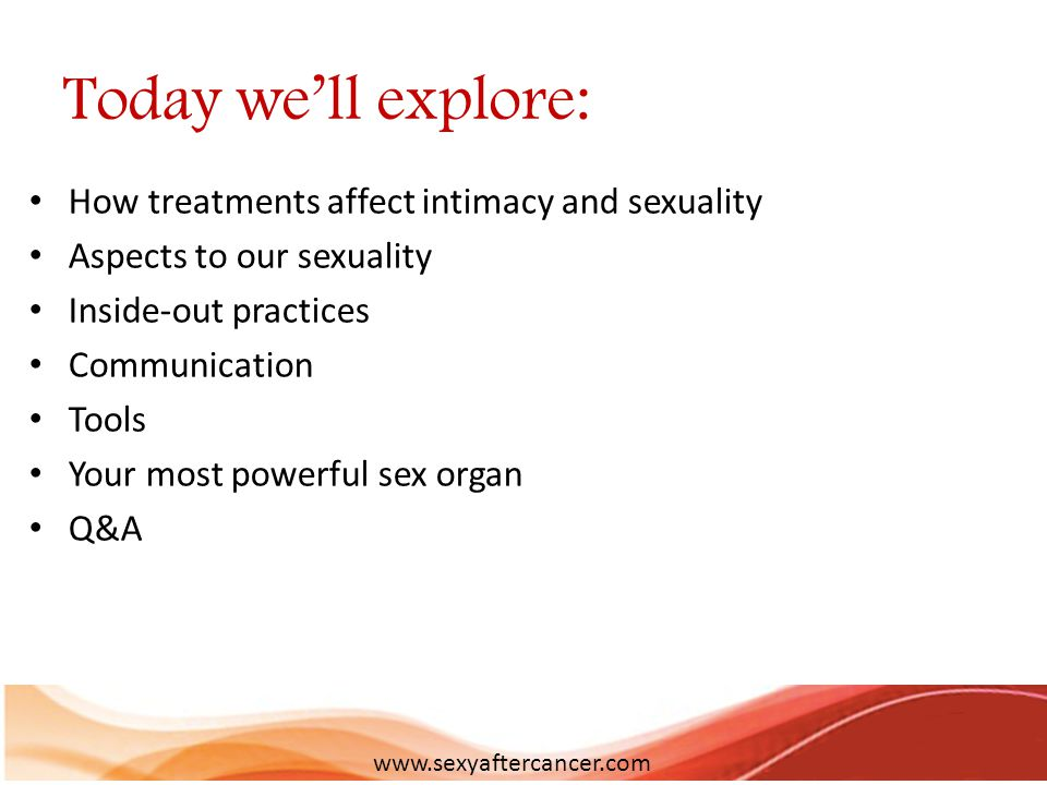 Today we'll explore: How treatments affect intimacy and sexuality Aspects to our sexuality Inside-out practices Communication Tools Your most powerful