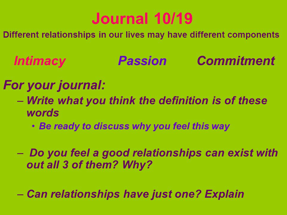 Journal 10/19 Different relationships in our lives may have different components Intimacy Passion Commitment For your journal: –Write what you think the definition is of these words Be ready to discuss why you feel this way – Do you feel a good relationships can exist with out all 3 of them.