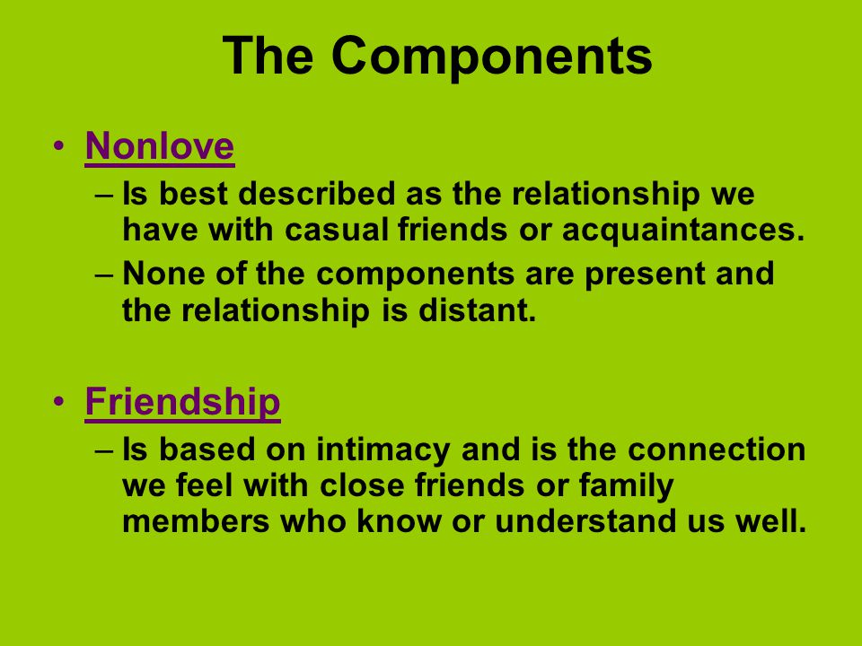 The Components Nonlove –Is best described as the relationship we have with casual friends or acquaintances.
