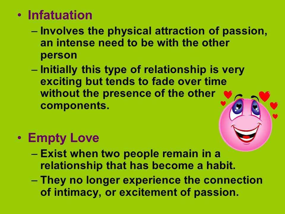Infatuation –Involves the physical attraction of passion, an intense need to be with the other person –Initially this type of relationship is very exciting but tends to fade over time without the presence of the other components.