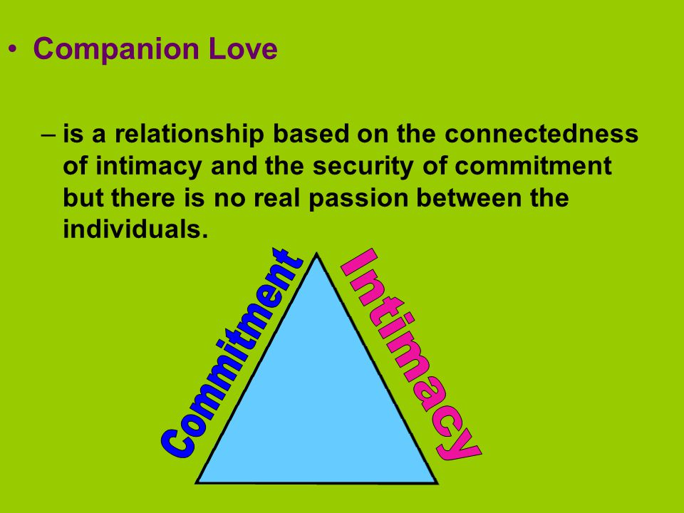 Companion Love –is a relationship based on the connectedness of intimacy and the security of commitment but there is no real passion between the individuals.