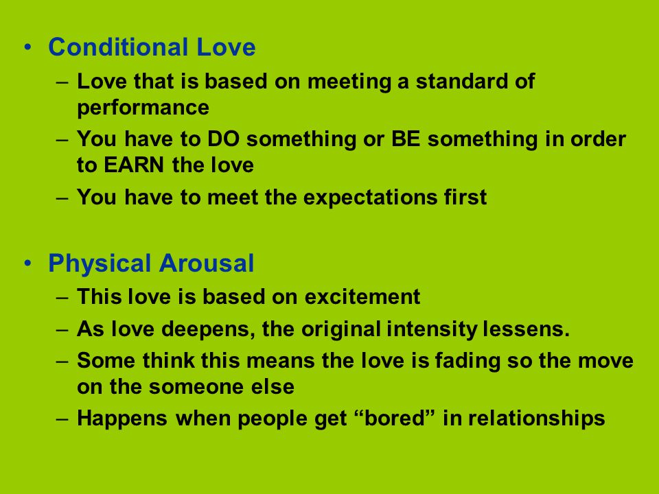 Conditional Love –Love that is based on meeting a standard of performance –You have to DO something or BE something in order to EARN the love –You have to meet the expectations first Physical Arousal –This love is based on excitement –As love deepens, the original intensity lessens.