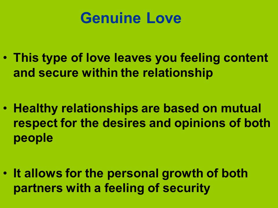 Genuine Love This type of love leaves you feeling content and secure within the relationship Healthy relationships are based on mutual respect for the desires and opinions of both people It allows for the personal growth of both partners with a feeling of security