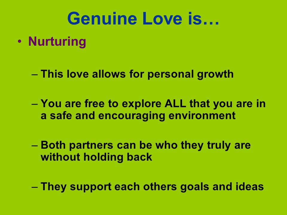 Genuine Love is… Nurturing –This love allows for personal growth –You are free to explore ALL that you are in a safe and encouraging environment –Both partners can be who they truly are without holding back –They support each others goals and ideas