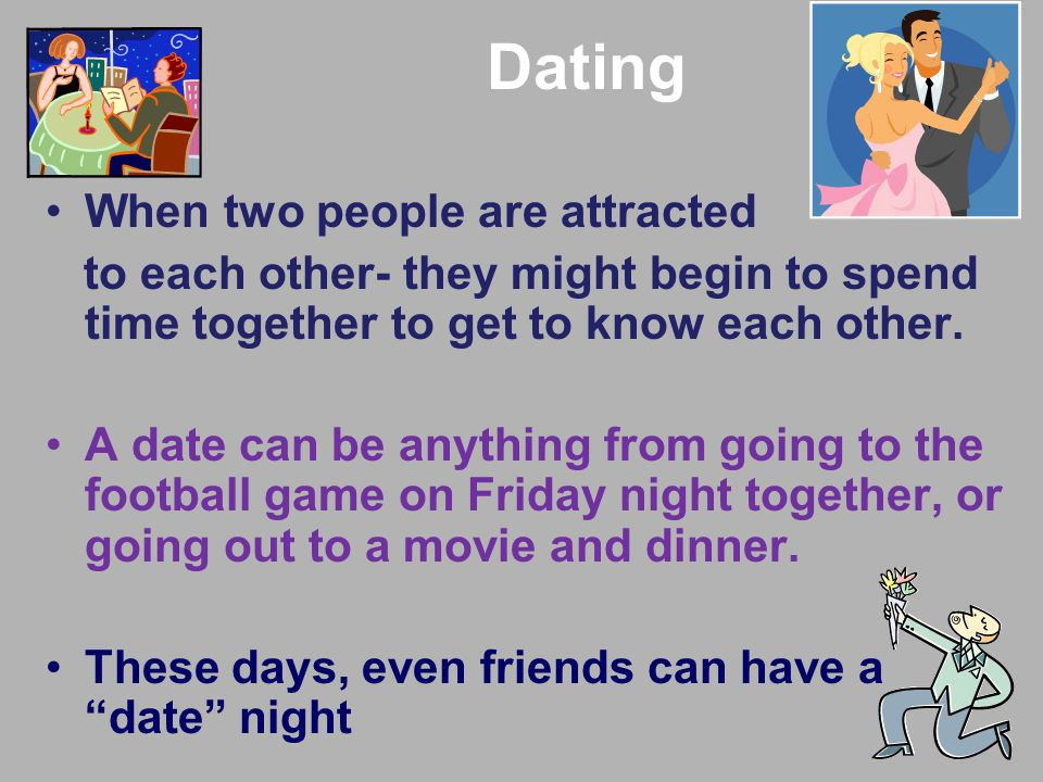 Dating When two people are attracted to each other- they might begin to spend time together to get to know each other.
