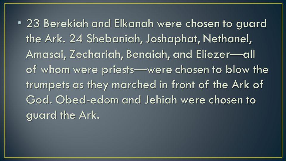23 Berekiah and Elkanah were chosen to guard the Ark.
