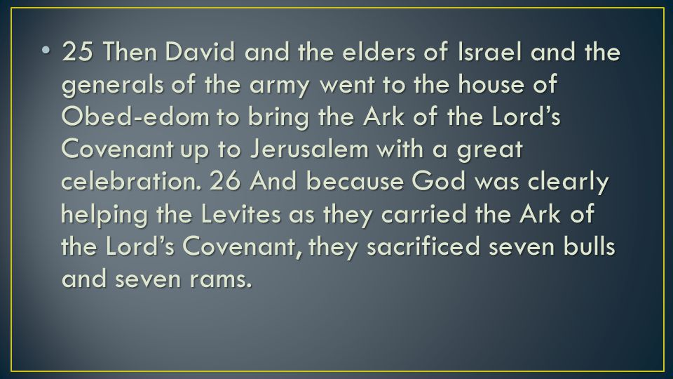 25 Then David and the elders of Israel and the generals of the army went to the house of Obed-edom to bring the Ark of the Lord's Covenant up to Jerusalem with a great celebration.
