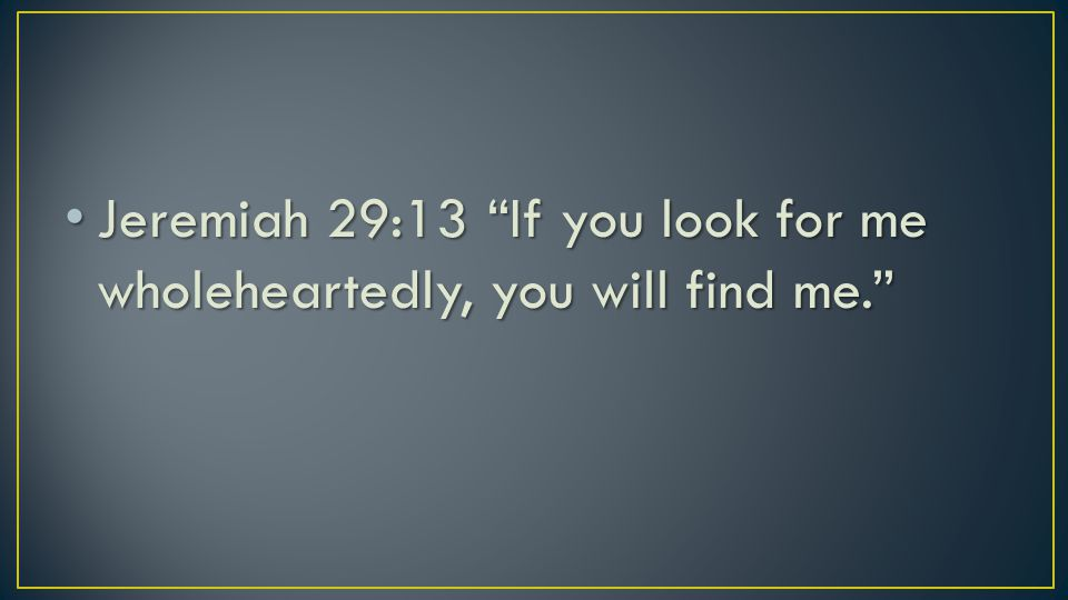 Jeremiah 29:13 If you look for me wholeheartedly, you will find me. Jeremiah 29:13 If you look for me wholeheartedly, you will find me.