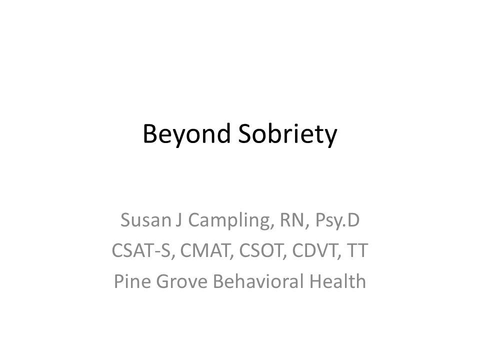 Beyond Sobriety Susan J Campling, RN, Psy.D CSAT-S, CMAT, CSOT, CDVT, TT Pine Grove Behavioral Health