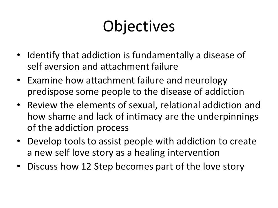 Objectives Identify that addiction is fundamentally a disease of self aversion and attachment failure Examine how attachment failure and neurology pre