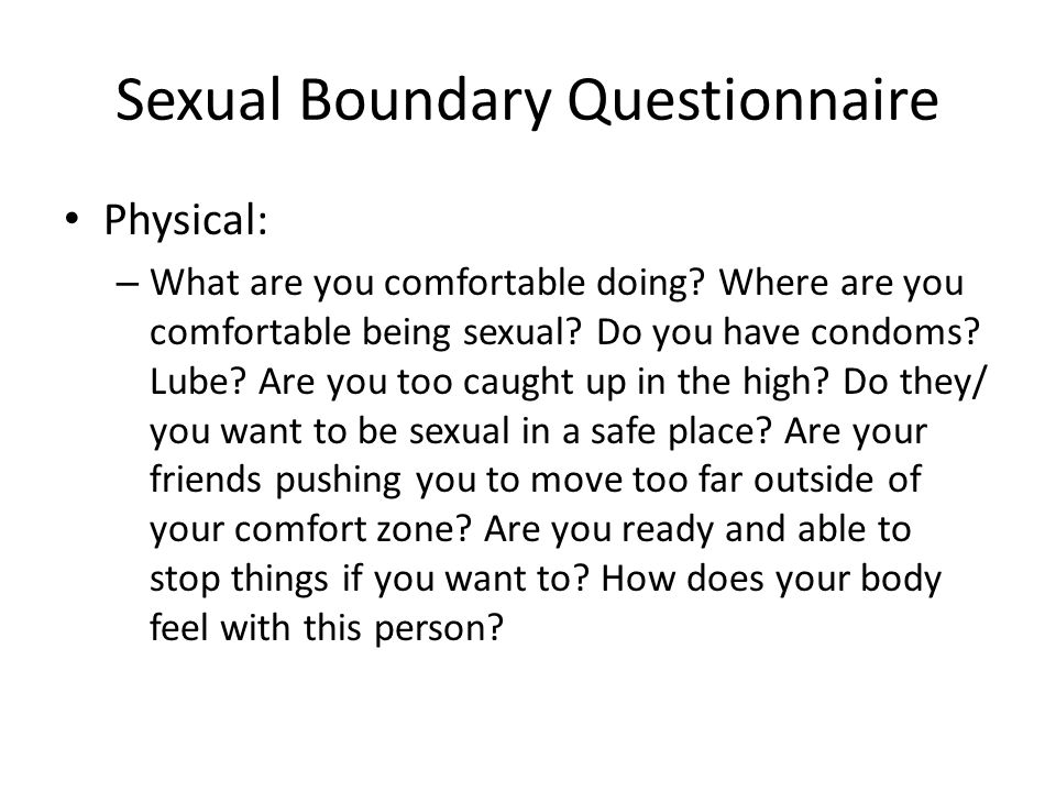 Sexual Boundary Questionnaire Physical: – What are you comfortable doing? Where are you comfortable being sexual? Do you have condoms? Lube? Are you t