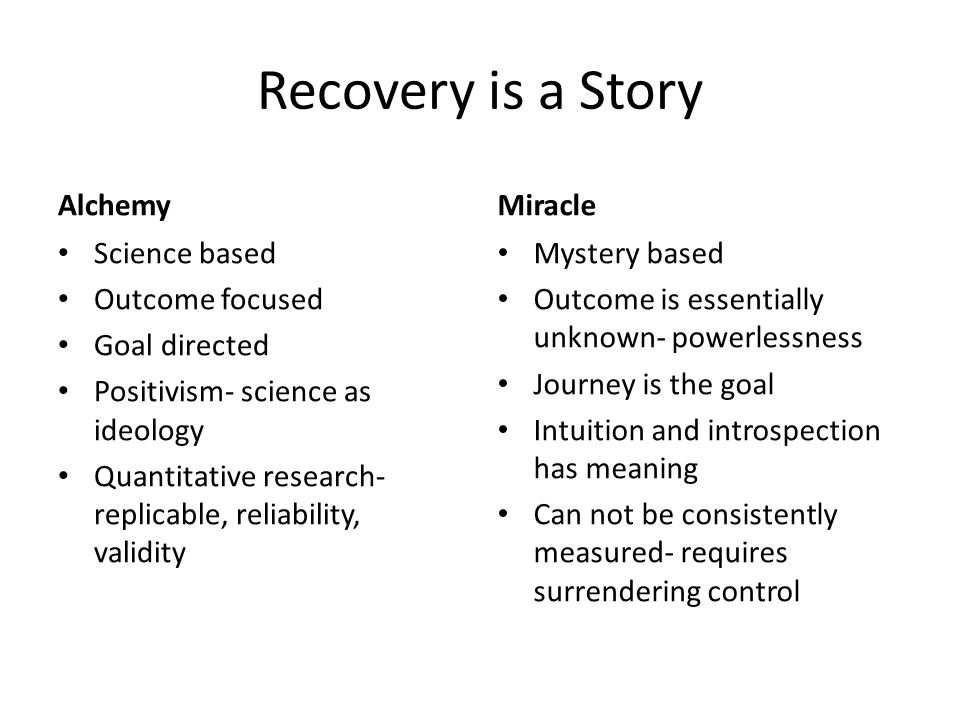 Recovery is a Story Alchemy Science based Outcome focused Goal directed Positivism- science as ideology Quantitative research- replicable, reliability