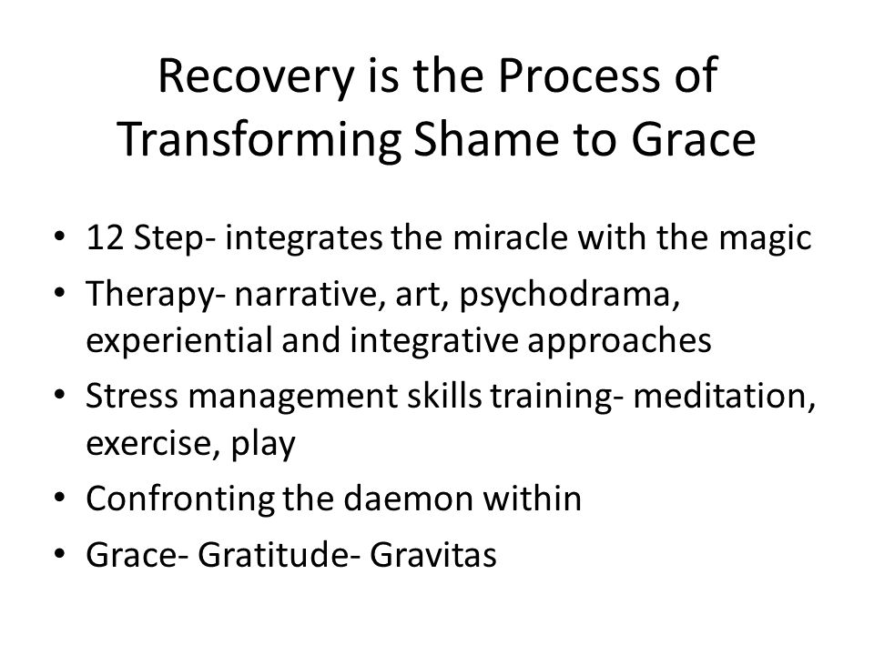 Recovery is the Process of Transforming Shame to Grace 12 Step- integrates the miracle with the magic Therapy- narrative, art, psychodrama, experienti