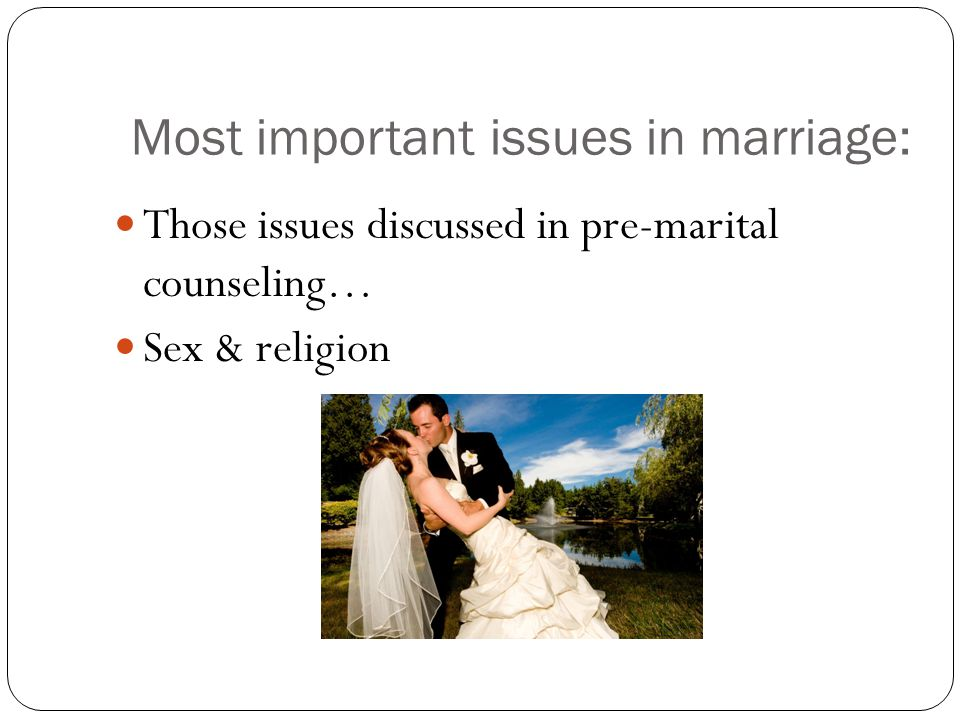 Most important issues in marriage: Those issues discussed in pre-marital counseling… Sex & religion